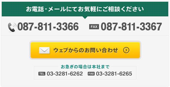 お電話・メールにてお気軽にご相談ください TEL:087-811-3366 FAX:087-811-3367 ウェブからのお問い合わせ お急ぎの場合は本社まで TEL:03-3281-6262 FAX:03-3281-6265